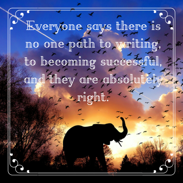 Everyone says there is no one path to writing, to becoming successful, and they are absolutely right.